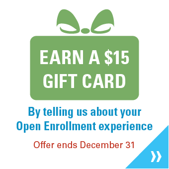 Earn a $15 Gift Card by telling us about your Open Enrollment experience. Offer ends December 31