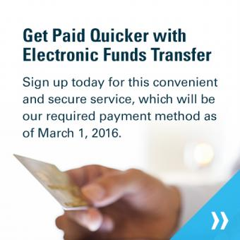 Get paid quicker with electronic funds transfer. Sign up today for this convenient and secure service, which will be our required payment method as of March 1, 2016.