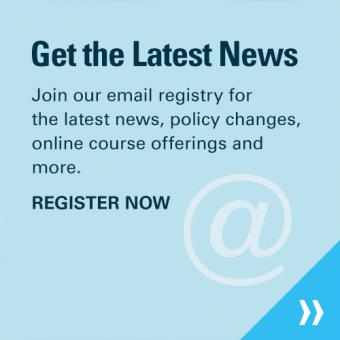 Get the Latest News - Join our email registry for the latest news, policy changes, online course offerings and more.